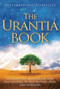 The Urantia Book: Revealing the Mysteries of God, the Universe, World History, Jesus, and Ourselves by Multiple Authors