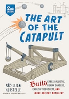 The Art Of The Catapult: Build Greek Ballistae, Roman Onagers, English Trebuchets, And More Ancient…