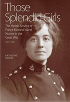Book Those Splendid Girls: The Heroic Service of Prince Edward Island Nurses in the Great War by Katherine Dewar