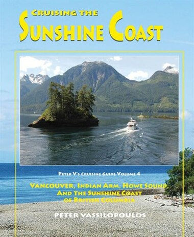 Cruising the Sunshine Coast - Volume 4: Vancouver, Indian Arm, Howe Sound and the Sunshine Coast of British Columbia by Peter Vassilopoulos