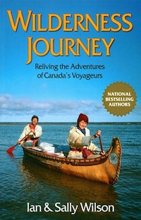 Wilderness Journey: Reliving The Adventures Of Canada's Voyageurs
