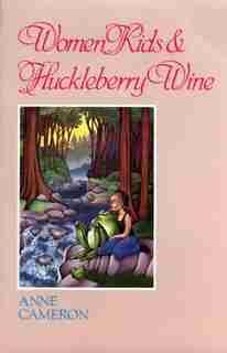 Women, Kids & Huckleberry Wine by Anne Cameron