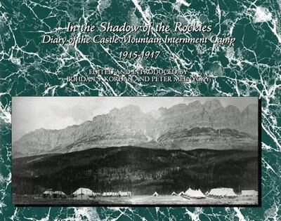 In the Shadow of the Rockies: Diary of the Castle Mountain Internment Camp 1915-1917 by Bohdan S. Kordan