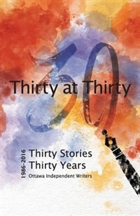 Thirty at Thirty: Thirty Stories, Thirty Years, Ottawa Independent Writers by Members Ottawa Independent Writers