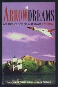 Book Arrowdreams: Anthology of Alternate Canadas, An by Mark Shainblum