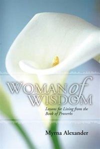 Woman of Wisdom: Lessons for Living from the Book of Proverbs