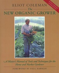 The New Organic Grower: A Masters Manual of Tools and Techniques for the Home and Market Gardener…