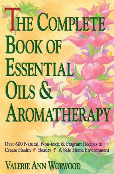 The Complete Book of Essential Oils and Aromatherapy: Over 600 Natural, Non-Toxic and Fragrant Recipes to Create Health - Beauty - a Safe Home Environment by Valerie Ann Worwood