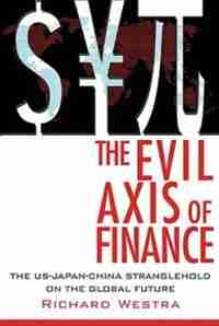 The Evil Axis of Finance: The US-Japan-China Stranglehold on the Global Future by Richard Westra