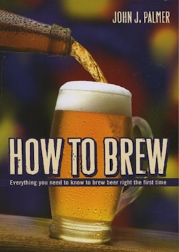 Book How To Brew: Everything You Need To Know To Brew Beer Right The First Time by John J. Palmer
