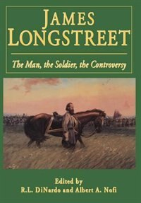 James Longstreet: The Man, The Soldier, The Controversy