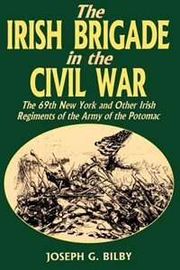 Irish Brigade in the Civil War: The 69th New York And Other Irish Regiments Of The Army Of The…