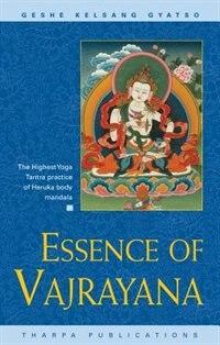 Essence Of Vajrayana: The Highest Yoga Tantra Practice of Heruka Body Mandala