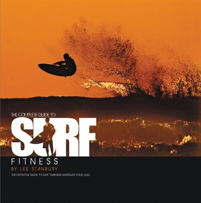 The Complete Guide to Surf Fitness: The Definitive Guide to Surf Training Whatever Your Level by Lee Stanbury