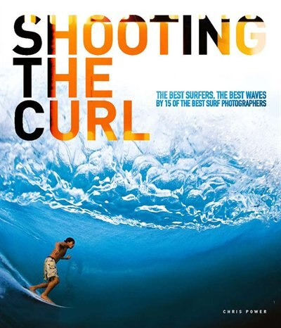 Shooting the Curl: The Best Surfers, the Best Waves By 15 of the Best Surf Photographers by Chris Power