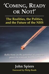 Coming Ready Or Not! - The Realities, The Politics And The Future Of The Nhs: Reflections On The…