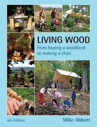 Living Wood: From Buying a Woodland to Making a Chair, 4th Edition