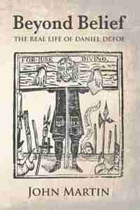 Beyond Belief - The real Life of Daniel Defoe by John Martin