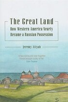 Great Land: How Western America Nearly Became a Russian Possession