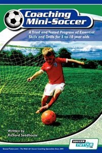 Coaching Mini Soccer: A Tried and Tested Program of Essential Skills and Drills for 5 to 10 Year…