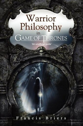 Warrior Philosophy In Game Of Thrones by Francis Briers
