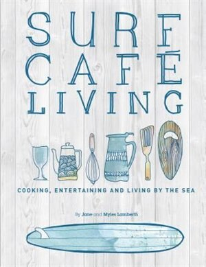 Surf Cafe Living: Cooking, Entertaining And Living By The Sea by Jane Lamberth