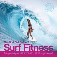 The Surf Girl Guide To Surf Fitness: An Inspirational Guide To Fitness And Well-being For Girls Who…