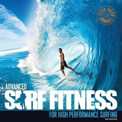 Advanced Surf Fitness For High Performance Surfing: The Ultimate Guide For Surfers Of All Levels by Lee Stanbury