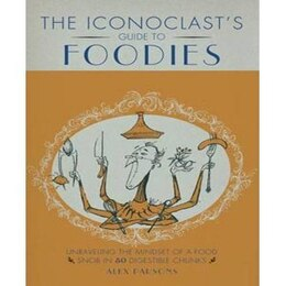 Book An Iconoclast's Guide to Foodies by Alexandra Parsons