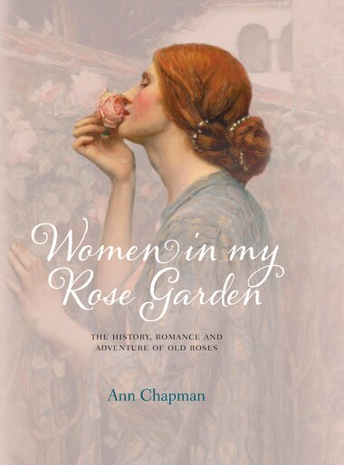 Women In My Rose Garden: The History, Romance And Adventure Of Old Roses by Ann Chapman