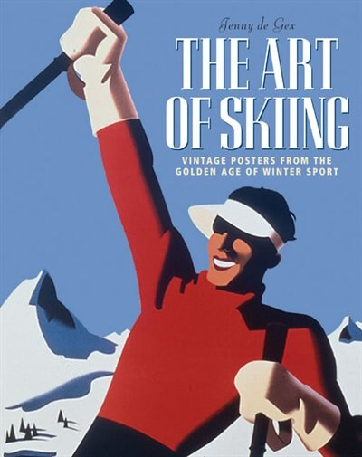The Art Of Skiing: Vintage Posters From The Golden Age Of Winter Sport by Jenny de Gex