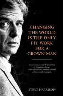Changing The World Is The Only Fit Work For A Grown Man by Steve Harrison