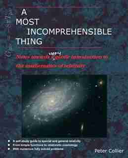 A Most Incomprehensible Thing: Notes Towards a Very Gentle Introduction to the Mathematics of Relativity by Peter Collier