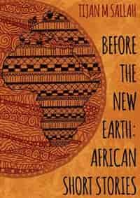 BEFORE THE NEW EARTH: AFRICAN SHORT STORIES by Tijan Momadou Sallah