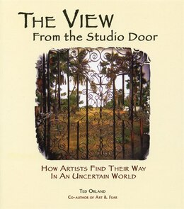 Book The View From The Studio Door: How Artists Find Their Way In An Uncertain World by Ted Orland