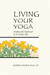 Book Living Your Yoga: Finding the Spiritual in Everyday Life by Judith Hanson Lasater