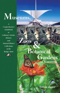 Museums, Zoos, And Botanical Gardens Of Wisconsin: A Comprehensive Guidebook to Cultural, Artistic…