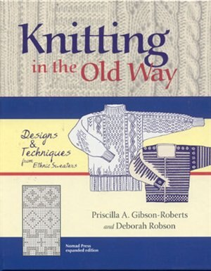 Knitting in the Old Way: Designs And Techniques From Ethnic Sweaters by Priscilla A. A. Gibson-roberts