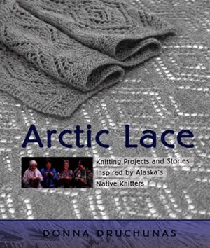 Arctic Lace: Knitting Projects and Stories Inspired by Alaska's Native Knitters by Donna Druchunas