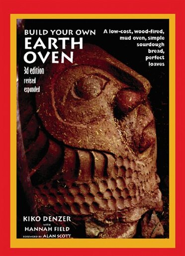 Build Your Own Earth Oven: A Low-Cost Wood-Fired Mud Oven, Simple Sourdough Bread, Perfect Loaves, 3rd Edition by Kiko Denzer