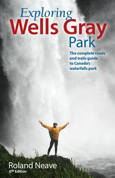 Exploring Wells Gray Park: The Complete Roads and Trails Guide to Canada's Waterfalls Park by Roland Neave