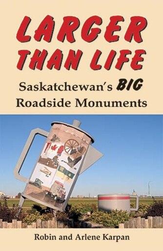 Larger Than Life: Saskatchewan's Big Roadside Monuments by Robin Karpan