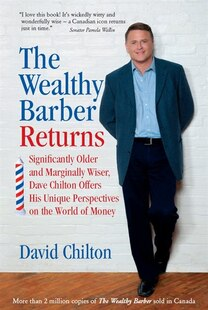 The Wealthy Barber Returns: Significantly Older and Marginally Wiser, Dave Chilton Offers His Unique Perspectives on the World of Money