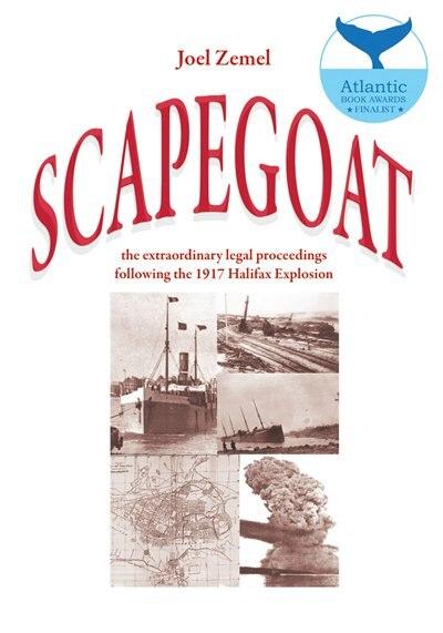 Scapegoat: the extraordinary legal proceedings following the 1917 Halifax Explosion by Joel Zemel
