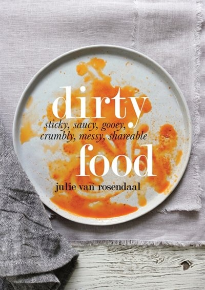 Dirty Food: Sticky, saucy, gooey, crumbly, messy shareable food by Julie Van Rosendaal