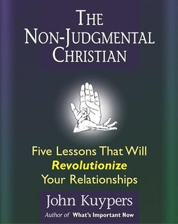 Book The Non-judgemental Christian: Five Lessons That Will Revolutionize Your Relationships by John Kuypers