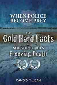 When police become Prey: The Cold, Hard Facts of Neil Stonechild's Freezing Death by Candis McLean