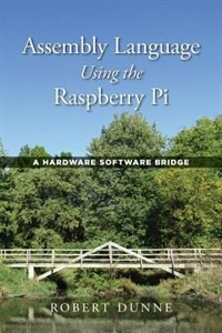 Assembly Language Using the Raspberry Pi: A Hardware Software Bridge by Robert Dunne