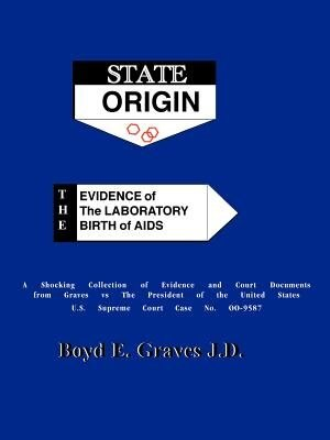State Origin: The Evidence Of The Laboratory Birth Of Aids by Boyd Ed Graves