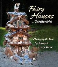 Fairy Houses . . . Unbelievable!: A Photographic Tour